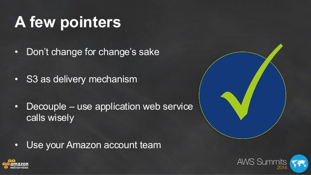 A few pointers • Don't change for change's sake • S3 as delivery mechanism • Decouple – use application web service cal...