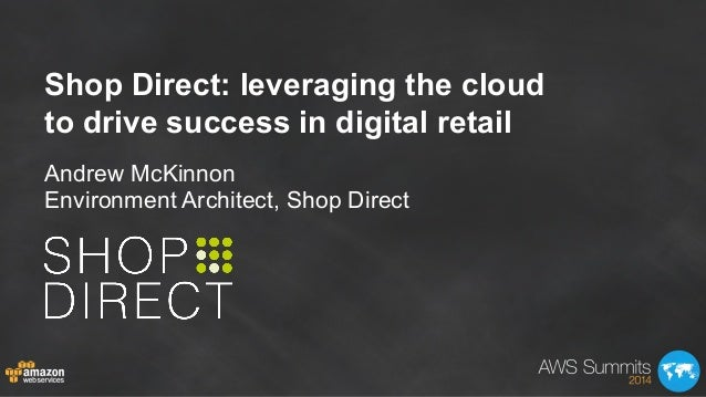 Andrew McKinnon Environment Architect, Shop Direct Shop Direct: leveraging the cloud to drive success in digital retail