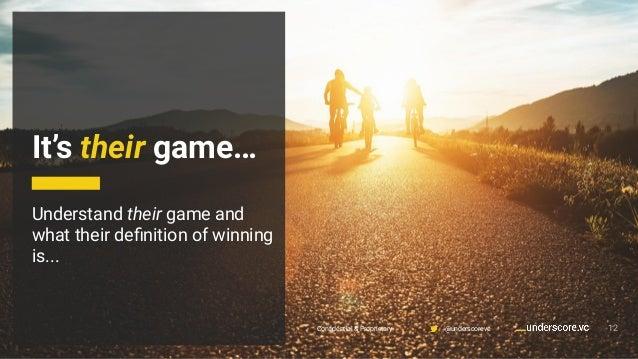 Confidential & Proprietary @underscorevc It's their game… 12 Understand their game and what their definition of winning is.....