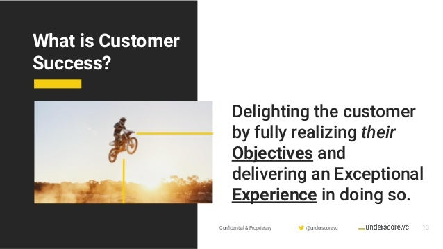 Confidential & Proprietary @underscorevc What is Customer Success? 13 Delighting the customer by fully realizing their Obje...