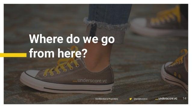 Confidential & Proprietary @underscorevcConfidential & Proprietary @underscorevc Where do we go from here? 14