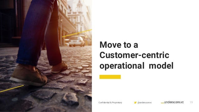 Confidential & Proprietary @underscorevc 19 Move to a Customer-centric operational model