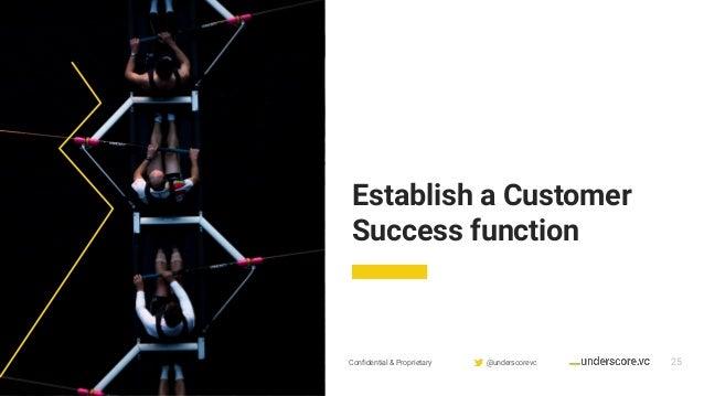 Confidential & Proprietary @underscorevc 25 Establish a Customer Success function
