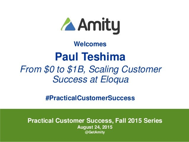 @pteshimaAll Rights Reserved Amity 2015 Welcomes Paul Teshima From $0 to $1B, Scaling Customer Success at Eloqua #Practica...