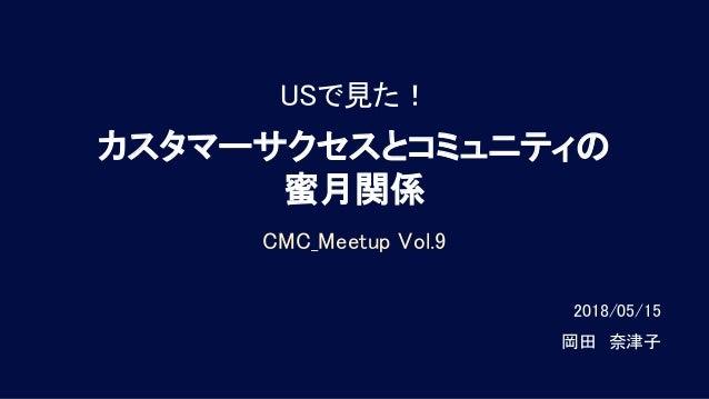 USで見た! カスタマーサクセスとコミュニティの 蜜月関係 CMC_Meetup Vol.9 2018/05/15   岡田 奈津子
