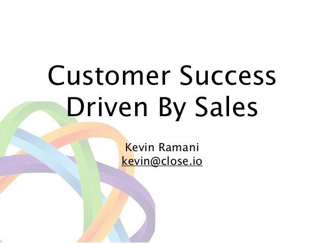 Customer Success Driven By Sales ! Kevin Ramani kevin@close.io