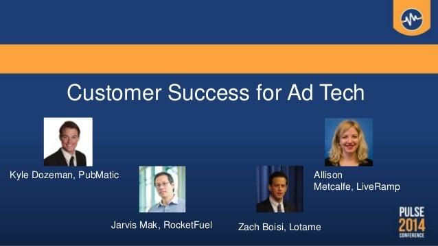 Customer Success for Ad Tech Zach Boisi, LotameJarvis Mak, RocketFuel Allison Metcalfe, LiveRamp Kyle Dozeman, PubMatic