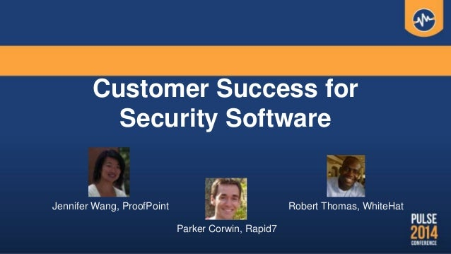 Customer Success for Security Software Jennifer Wang, ProofPoint Robert Thomas, WhiteHat Parker Corwin, Rapid7