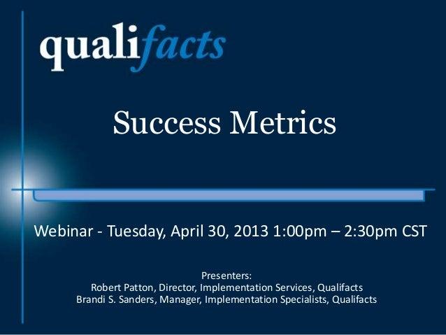 Success MetricsPresenters:Robert Patton, Director, Implementation Services, QualifactsBrandi S. Sanders, Manager, Implemen...