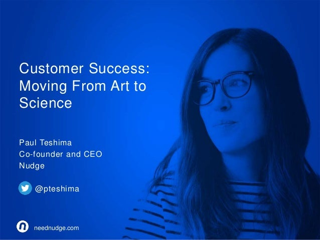 Customer Success:  Moving From Art to  Science  Paul Teshima  Co-founder and CEO  Nudge  @pteshima  neednudge.com  neednud...