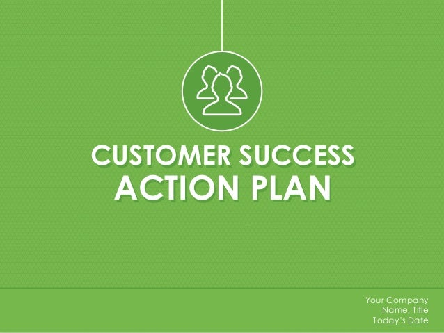 CUSTOMER SUCCESS ACTION PLAN CUSTOMER SUCCESS ACTION PLAN Your Company Name, Title Today's Date
