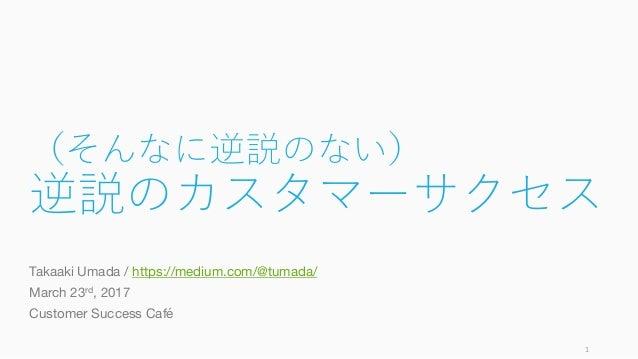 (そんなに逆説のない) 逆説のカスタマーサクセス Takaaki Umada / https://medium.com/@tumada/ March 23rd, 2017 Customer Success Café 1