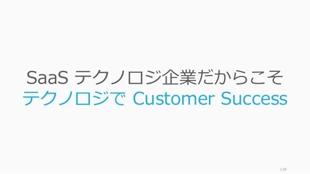 128 SaaS テクノロジ企業だからこそ テクノロジで Customer Success