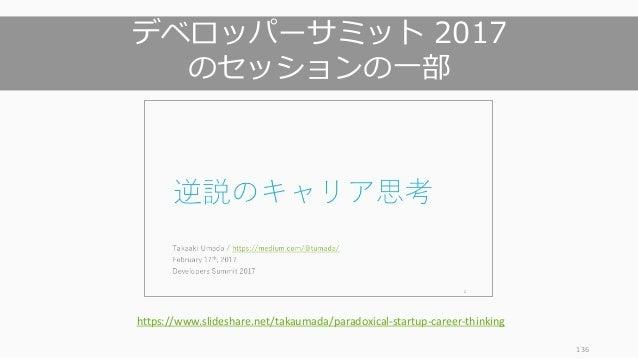 136 デベロッパーサミット 2017 のセッションの⼀部 https://www.slideshare.net/takaumada/paradoxical-startup-career-thinking