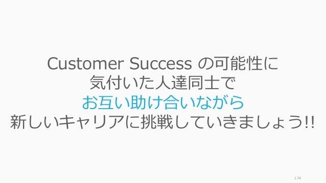 174 Customer Success の可能性に 気付いた⼈達同⼠で お互い助け合いながら 新しいキャリアに挑戦していきましょう!!