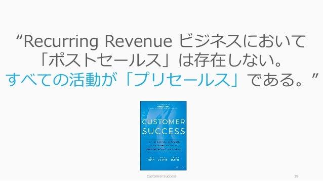 """CustomerSuccess 19 """"Recurring Revenue ビジネスにおいて 「ポストセールス」は存在しない。 すべての活動が「プリセールス」である。"""""""