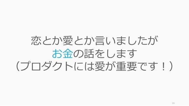 23 恋とか愛とか⾔いましたが お⾦の話をします (プロダクトには愛が重要です!)
