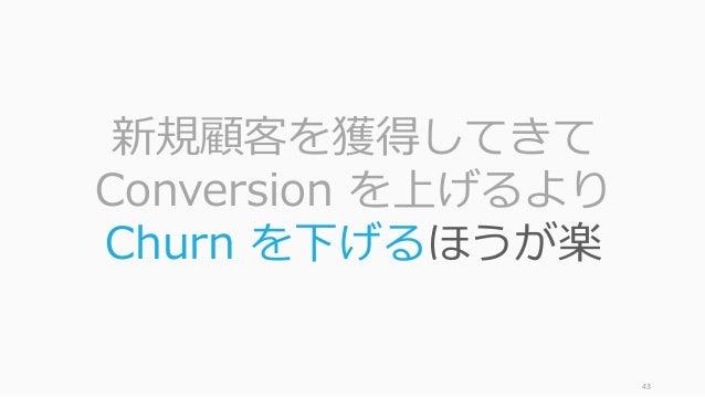 43 新規顧客を獲得してきて Conversion を上げるより Churn を下げるほうが楽