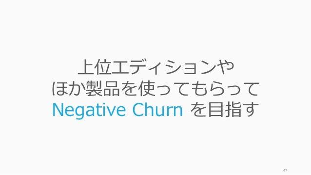 47 上位エディションや ほか製品を使ってもらって Negative Churn を⽬指す