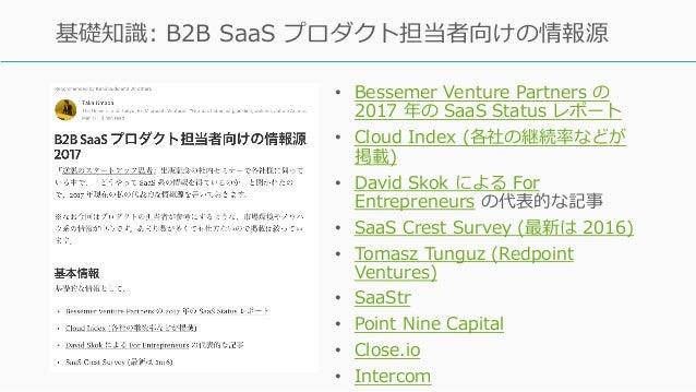 • Bessemer Venture Partners の 2017 年の SaaS Status レポート • Cloud Index (各社の継続率などが 掲載) • David Skok による For Entrepreneurs の代表...