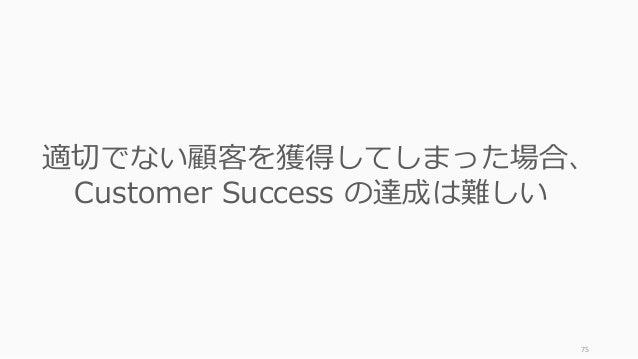 75 適切でない顧客を獲得してしまった場合、 Customer Success の達成は難しい
