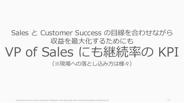 CustomerSuccess:HowInnovativeCompaniesAreReducingChurnandGrowingRecurringRevenue 77 Sales と Customer Success の⽬...