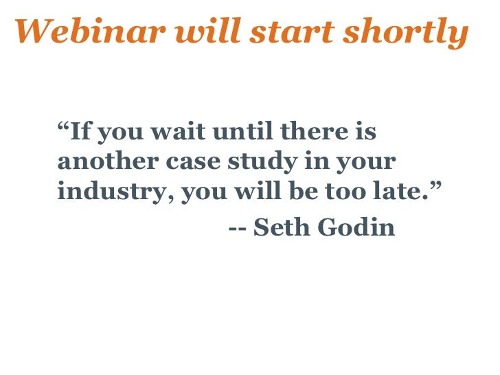 "Webinar will start shortly   • ""If you wait until there is    another case study in your    industry, you will be too late..."