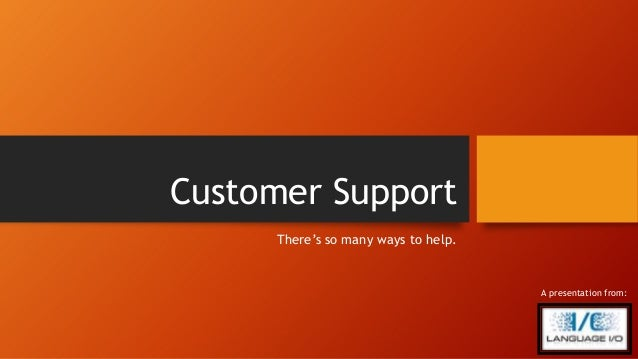 Customer Support There's so many ways to help. A presentation from: