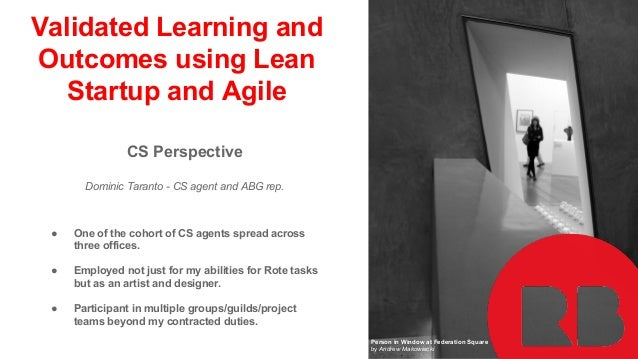 Validated Learning and Outcomes using Lean Startup and Agile CS Perspective Dominic Taranto - CS agent and ABG rep. ● One ...