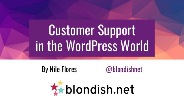 Customer Support in the WordPress World By Nile Flores @blondishnet