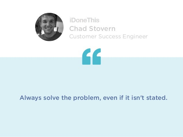 Always solve the problem, even if it isn't stated. Chad Stovern Customer Success Engineer