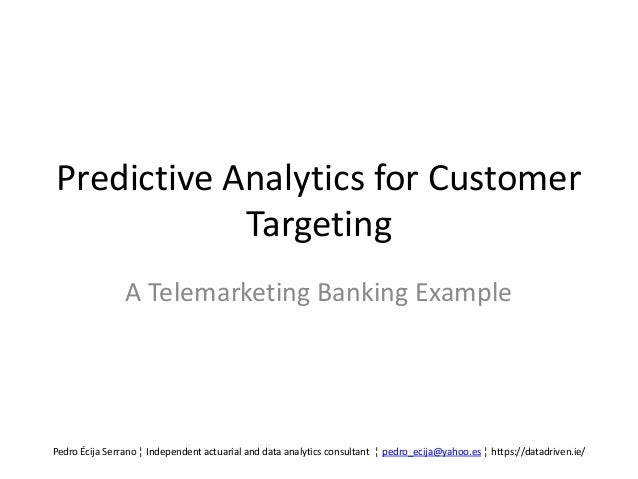 Predictive Analytics for Customer Targeting A Telemarketing Banking Example Pedro Écija Serrano ¦ Independent actuarial an...