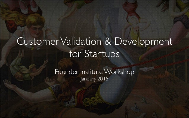 CustomerValidation & Development for Startups Founder Institute Workshop January 2015