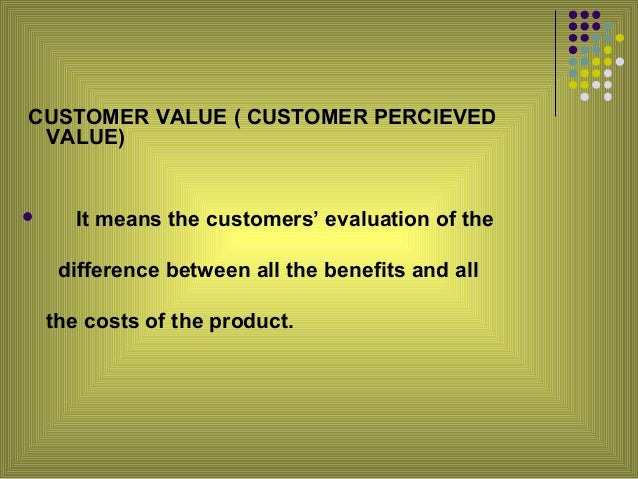 """customer value and customer satisfaction Set a price that makes it clear that customers are receiving value but also maximizes your """"take"""" satisfied customers that perceive a lot of value in your offering are usually willing to pay more, while unsatisfied customers will leave, even at a low price using """"cost-plus"""" pricing (ie, pricing at some fixed."""