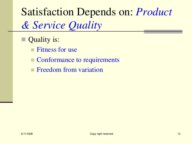 Satisfaction Depends on: Product & Service Quality  Quality is:  Fitness for use  Conformance to requirements  Freedom...
