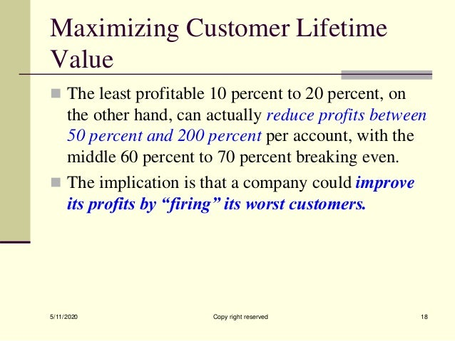 Maximizing Customer Lifetime Value  The least profitable 10 percent to 20 percent, on the other hand, can actually reduce...