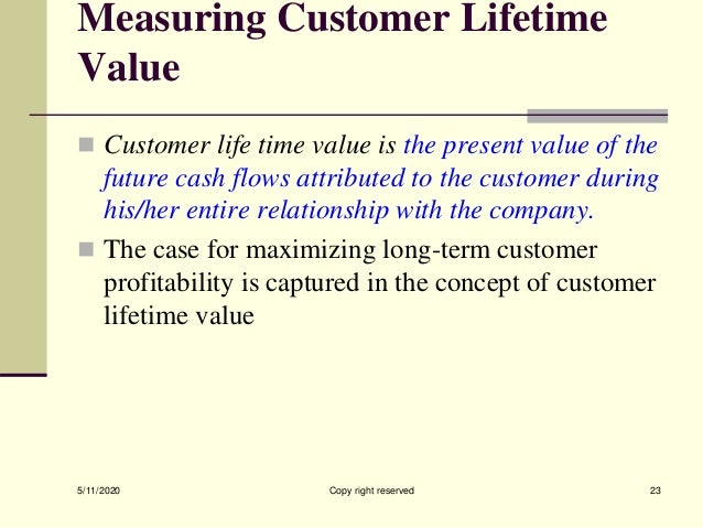 Measuring Customer Lifetime Value  Customer life time value is the present value of the future cash flows attributed to t...