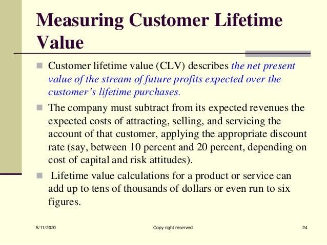 Measuring Customer Lifetime Value  Customer lifetime value (CLV) describes the net present value of the stream of future ...