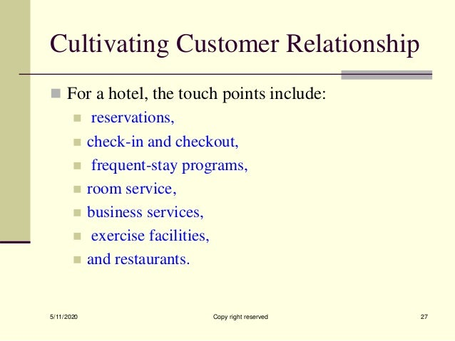 Cultivating Customer Relationship  For a hotel, the touch points include:  reservations,  check-in and checkout,  freq...