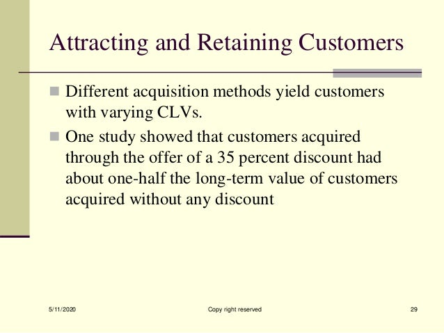 Attracting and Retaining Customers  Different acquisition methods yield customers with varying CLVs.  One study showed t...