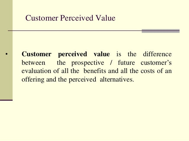 Customer Perceived Value • Customer perceived value is the difference between the prospective / future customer's evaluati...