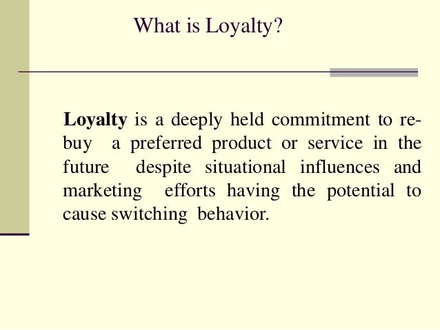 What is Loyalty? Loyalty is a deeply held commitment to re- buy a preferred product or service in the future despite situa...