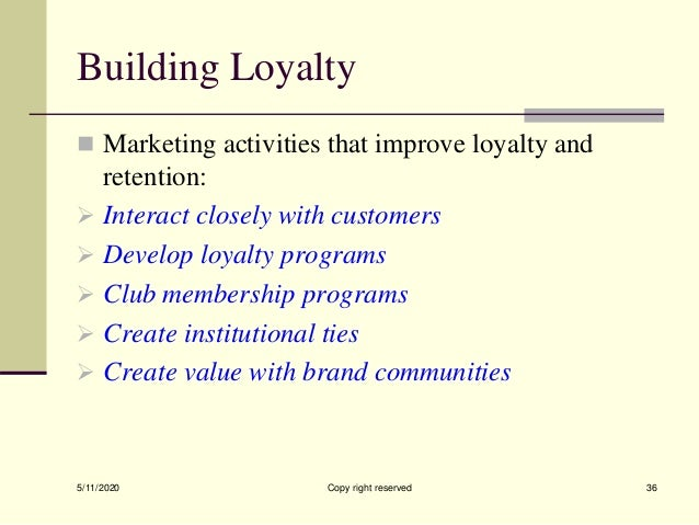 Building Loyalty  Marketing activities that improve loyalty and retention:  Interact closely with customers  Develop lo...