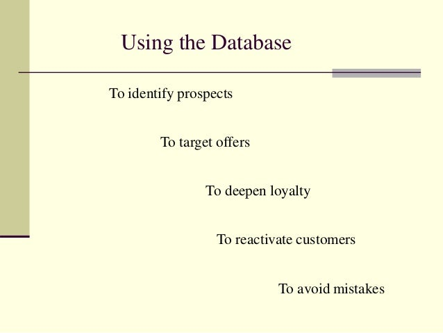 Using the Database To identify prospects To target offers To deepen loyalty To reactivate customers To avoid mistakes