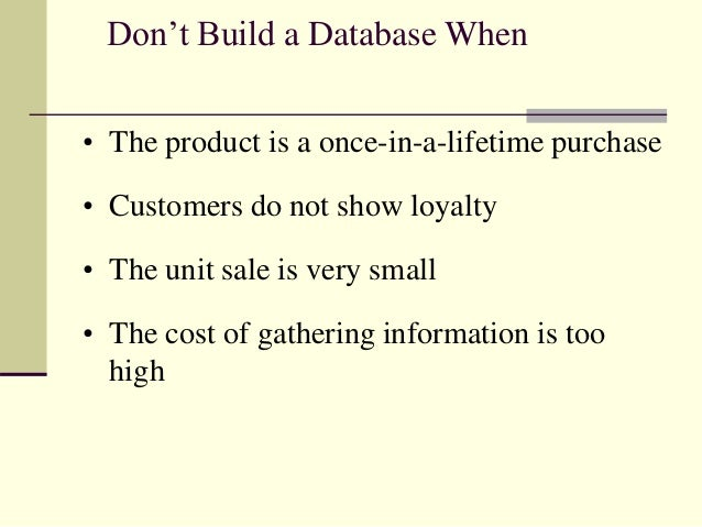 Don't Build a Database When • The product is a once-in-a-lifetime purchase • Customers do not show loyalty • The unit sale...