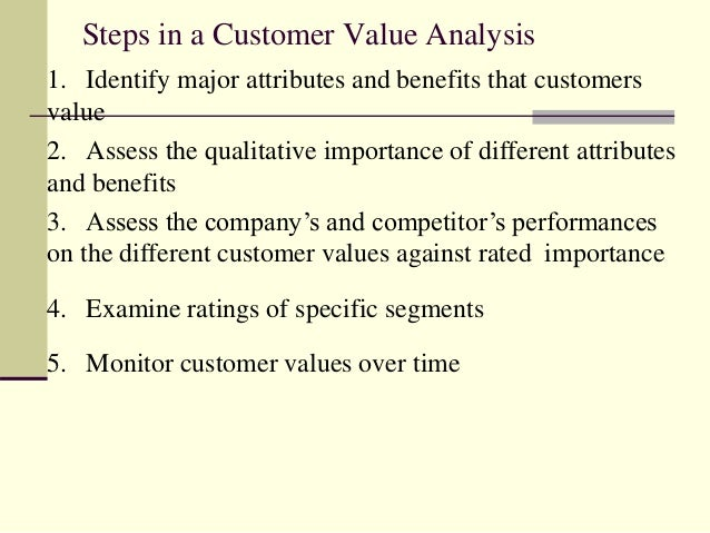 Steps in a Customer Value Analysis 1. Identify major attributes and benefits that customers value 2. Assess the qualitativ...