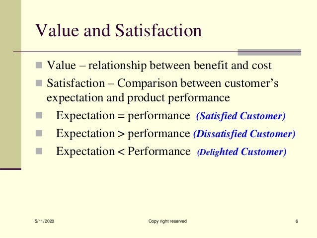 Value and Satisfaction  Value – relationship between benefit and cost  Satisfaction – Comparison between customer's expe...