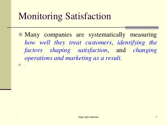 Monitoring Satisfaction  Many companies are systematically measuring how well they treat customers, identifying the facto...