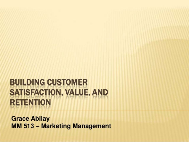 BUILDING CUSTOMER SATISFACTION, VALUE, AND RETENTION Grace Abilay MM 513 – Marketing Management