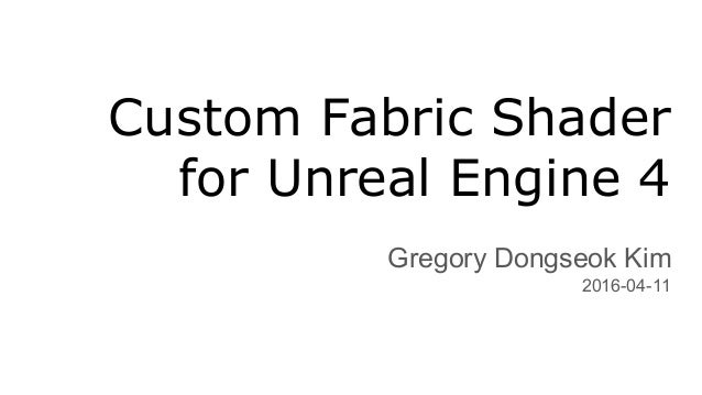 Custom Fabric Shader for Unreal Engine 4 Gregory Dongseok Kim 2016-04-11
